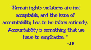 Human rights violations are not acceptable, and the issue of accountability has to be taken