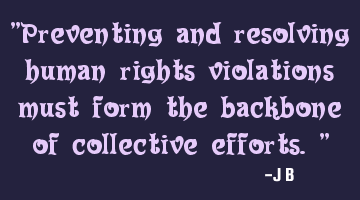 Preventing and resolving human rights violations must form the backbone of collective efforts.