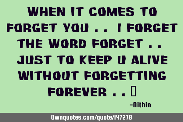 When it comes to forget you .. I forget the word forget .. Just to keep u alive without forgetting
