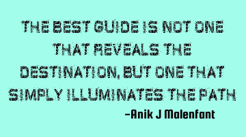 The best guide is not one that reveals the destination, but one that simply illuminates the path