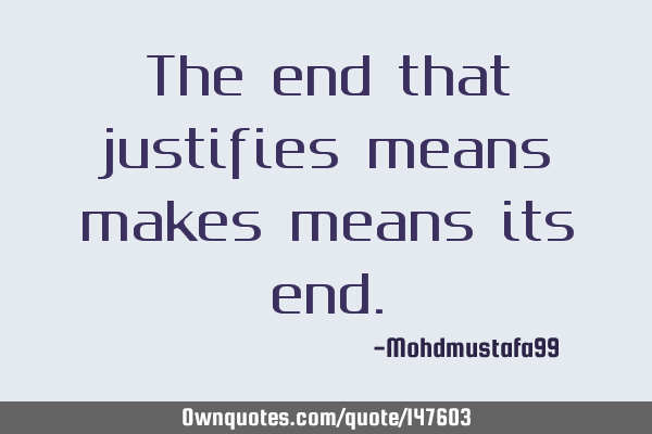 The end that justifies means makes means its