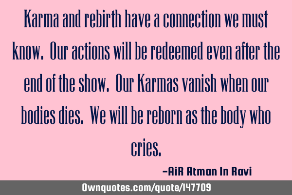 Karma and rebirth have a connection we must know. Our actions will be redeemed even after the end
