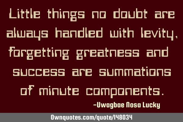 Little things no doubt are always handled with levity, forgetting greatness and  success are