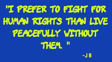 I prefer to fight for human rights than live peacefully without