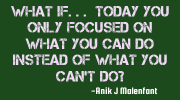 What if... Today you only focused on what you CAN do instead of what you can