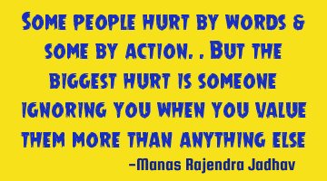 Some people hurt by words & some by action.. But the biggest hurt is someone ignoring you when you