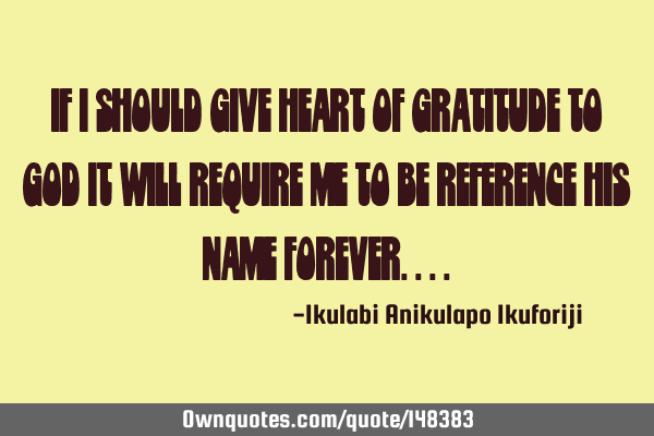 If I should give heart of gratitude to God it will require me to be reference his name