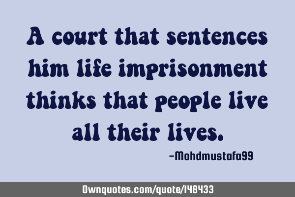 A court that sentences him life imprisonment thinks that people live all their