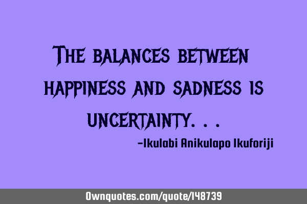 The balances between happiness and sadness is