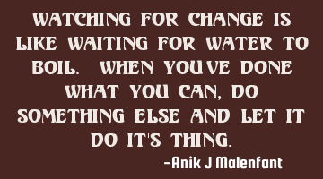 Watching for change is like waiting for water to boil. When you