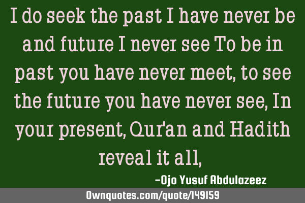 I do seek the past I have never be and future I never see To be in past you have never meet, to see