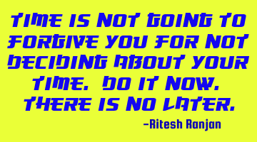 Time is not going to forgive you for not deciding about your time. Do it now. There is no LATER.