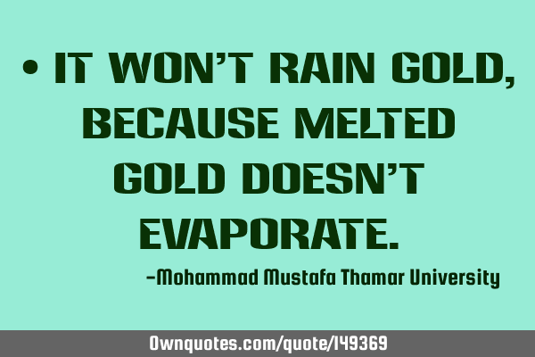 • It won't rain gold , because melted gold doesn't