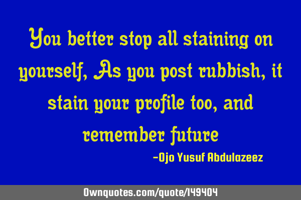 You better stop all staining on yourself, As you post rubbish, it stain your profile too, and