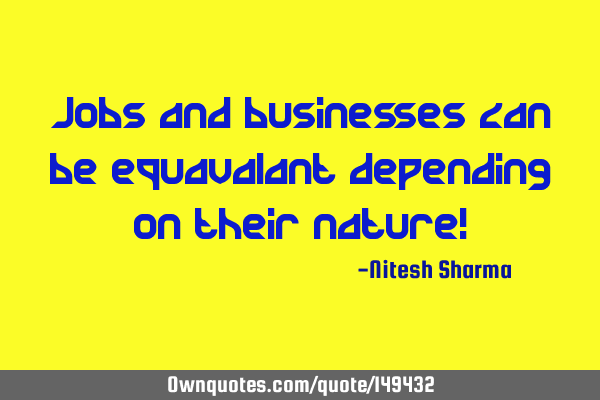 Jobs and businesses can be equavalant depending on their nature!