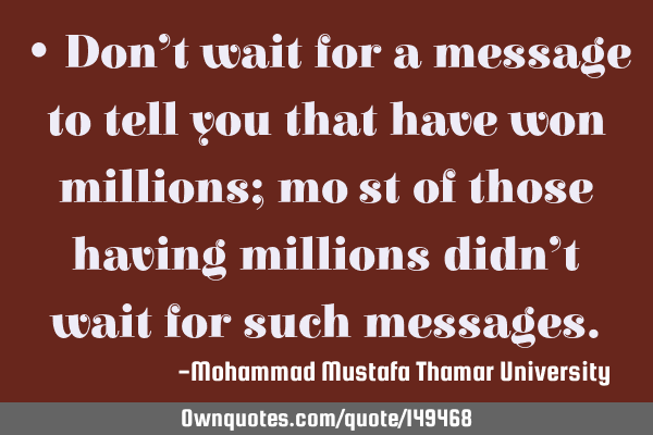• Don't wait for a message to tell you that have won millions; moِst of those having millions