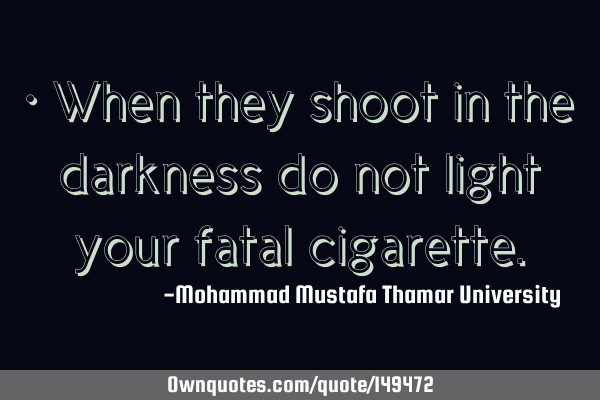 • When they shoot in the darkness do not light your fatal