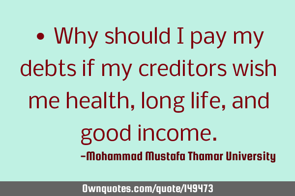 • Why should I pay my debts if my creditors wish me health, long life, and good