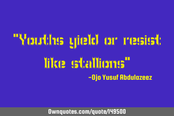 """Youths yield or resist like stallions"""