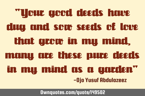 """Your good deeds have dug and sow seeds of love that grow in my mind, many are these pure deeds in"