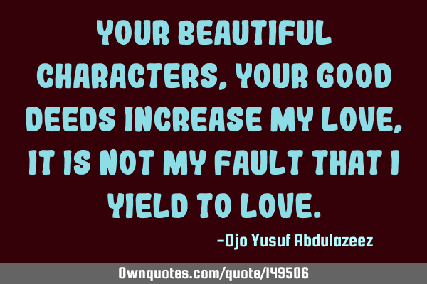 Your beautiful characters, your good deeds increase my love, It is not my fault that I yield to