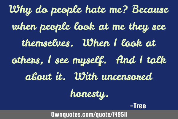 Why do people hate me? Because when people look at me they see themselves. When I look at others, I