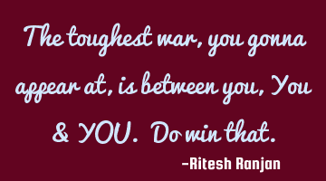 The toughest war, you gonna appear at, is between you, You & YOU. Do win that.