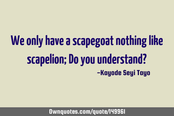 We only have a scapegoat nothing like scapelion; Do you understand?