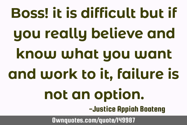 Boss! it is difficult but if you really believe and know what you want and work to it, failure is
