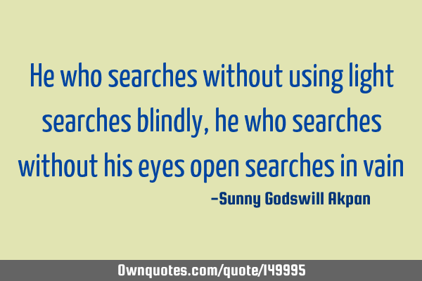 He who searches without using light searches blindly, he who searches without his eyes open