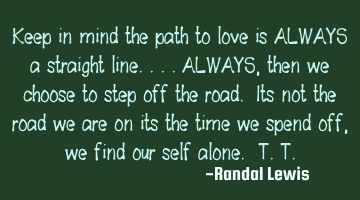 Keep in mind the path to love is ALWAYS a straight line.. ALWAYS, then we choose to step off the