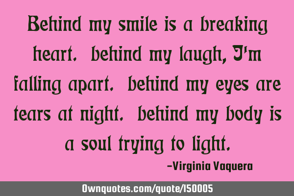 Behind my smile is a breaking heart. behind my laugh, i\'m ...