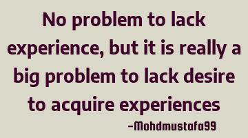 No problem to lack experience, but it is really a big problem to lack desire to acquire