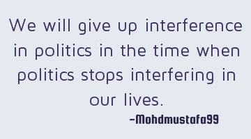 We will give up interference in politics in the time when politics stops interfering in our