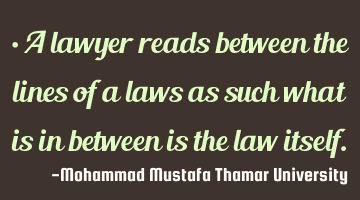 A lawyer reads between the lines of laws as such what is in between is the law itself.