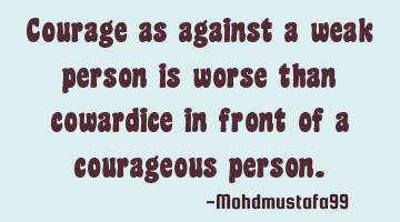 Courage as against a weak person is worse than cowardice in front of a courageous person.