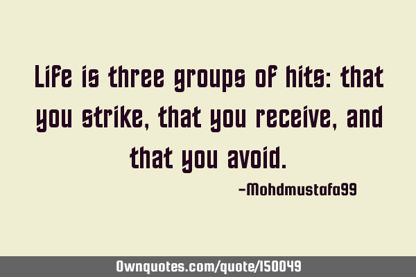 Life is three groups of hits: that you strike, that you receive, and that you