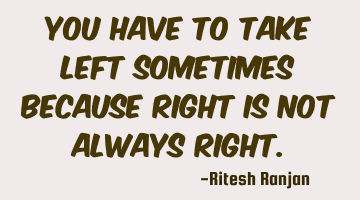 You have to take left sometimes because right is not always right.