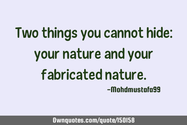 Two things you cannot hide: your nature and your fabricated