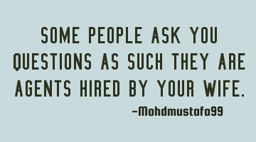 Some people ask you questions as such they are agents hired by your