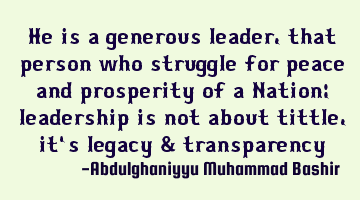 He is a generous leader, that person who struggle for peace and prosperity of a Nation; leadership
