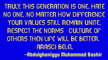 Truly, this generation is one, hate no one, no matter how different your values, still remain