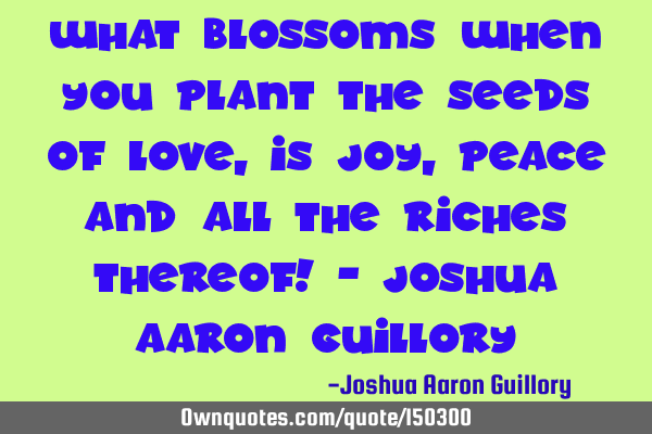 What blossoms when you plant the seeds of love Is joy, peace and all the riches thereof