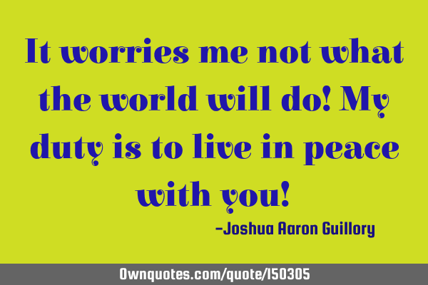 It worries me not what the world will do! My duty is to live in peace with you!