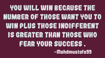 You will win because the number of those want you to win plus those indifferent is greater than