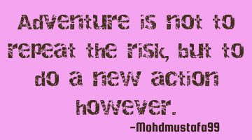Adventure is not to repeat the risk, but to do a new action