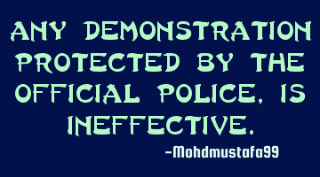 Any demonstration protected by the official police, is ineffective.