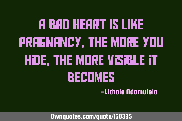 A bad heart is like pregnancy, the more you hide, the more visible it