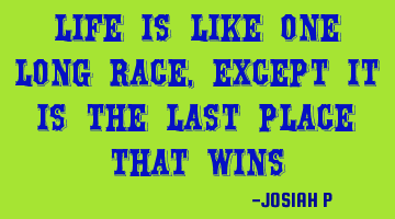 Life is like one long race, except it is the last place that wins