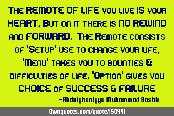 The REMOTE OF LIFE you live IS your HEART, But on it there is NO REWIND and FORWARD. The Remote